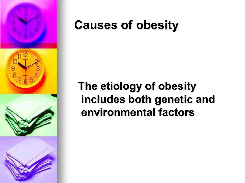Causes of obesity The etiology of obesity includes both genetic and environmental factors.