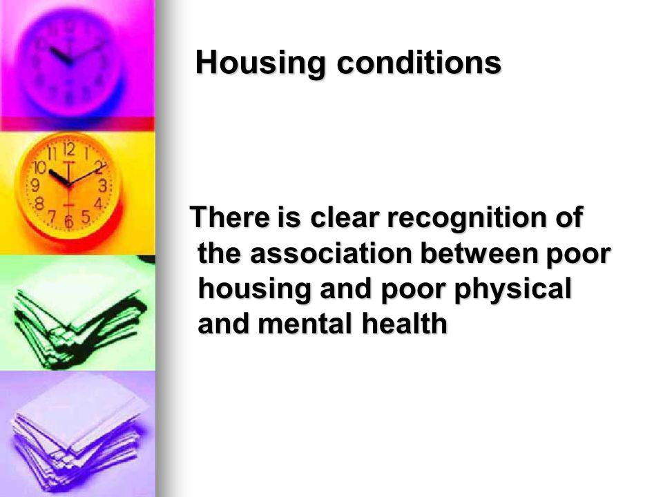 Housing conditions There is clear recognition of the association between poor housing and poor physical and mental health.