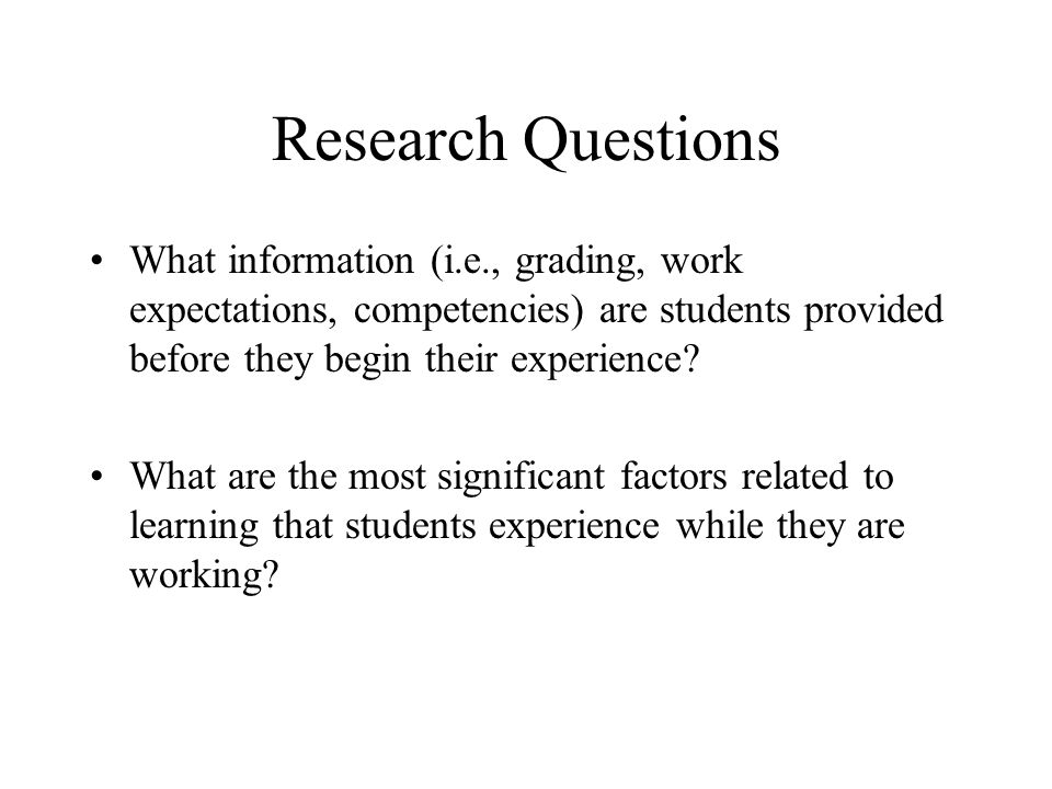 Research Questions What information (i.e., grading, work expectations, competencies) are students provided before they begin their experience