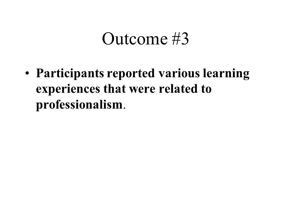 Outcome #3 Participants reported various learning experiences that were related to professionalism.