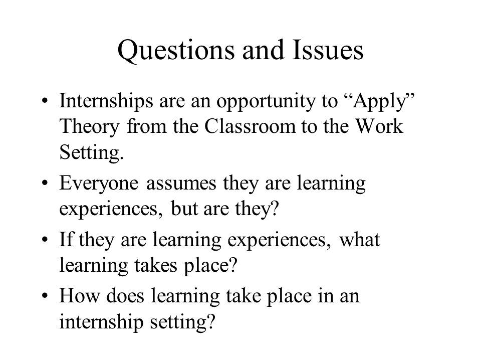 Questions and Issues Internships are an opportunity to Apply Theory from the Classroom to the Work Setting.