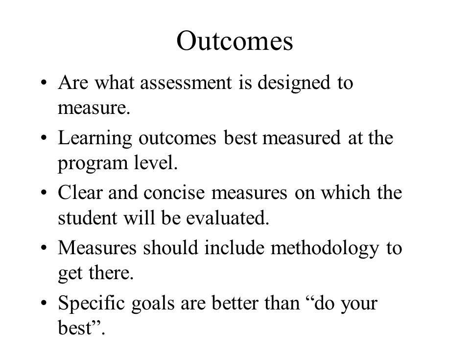 Outcomes Are what assessment is designed to measure.