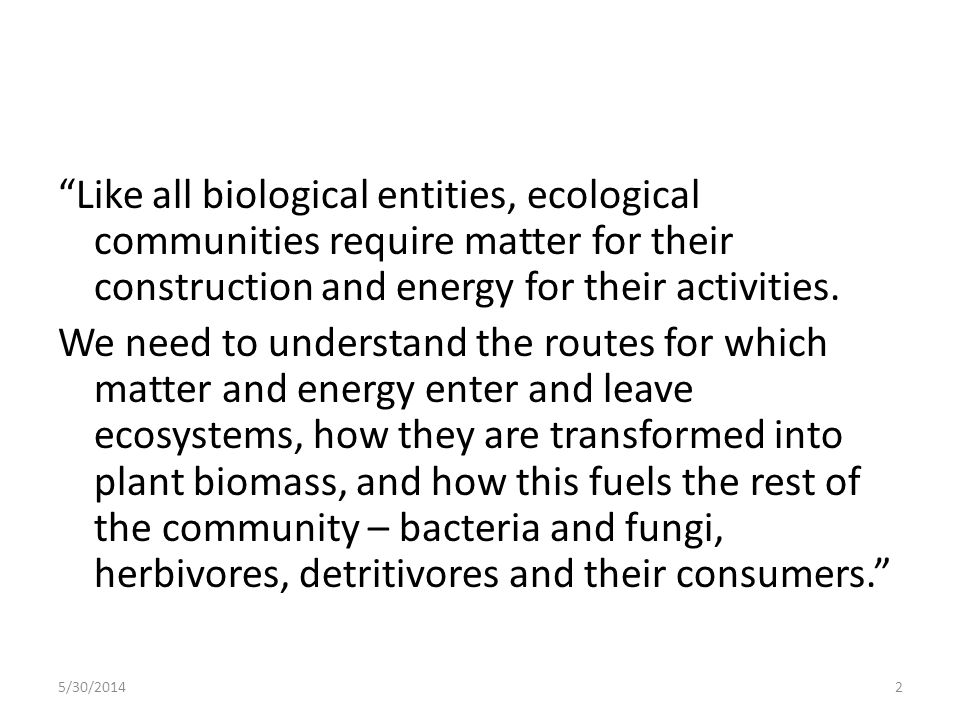 Like all biological entities, ecological communities require matter for their construction and energy for their activities. We need to understand the routes for which matter and energy enter and leave ecosystems, how they are transformed into plant biomass, and how this fuels the rest of the community – bacteria and fungi, herbivores, detritivores and their consumers.