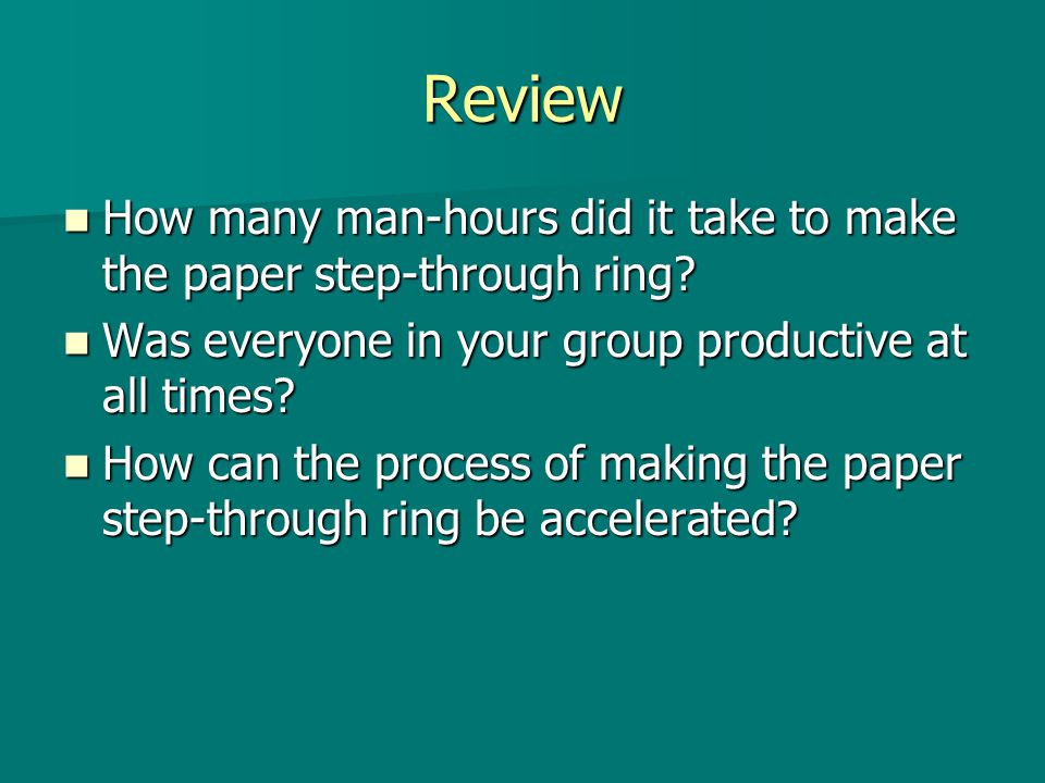 Review How many man-hours did it take to make the paper step-through ring Was everyone in your group productive at all times
