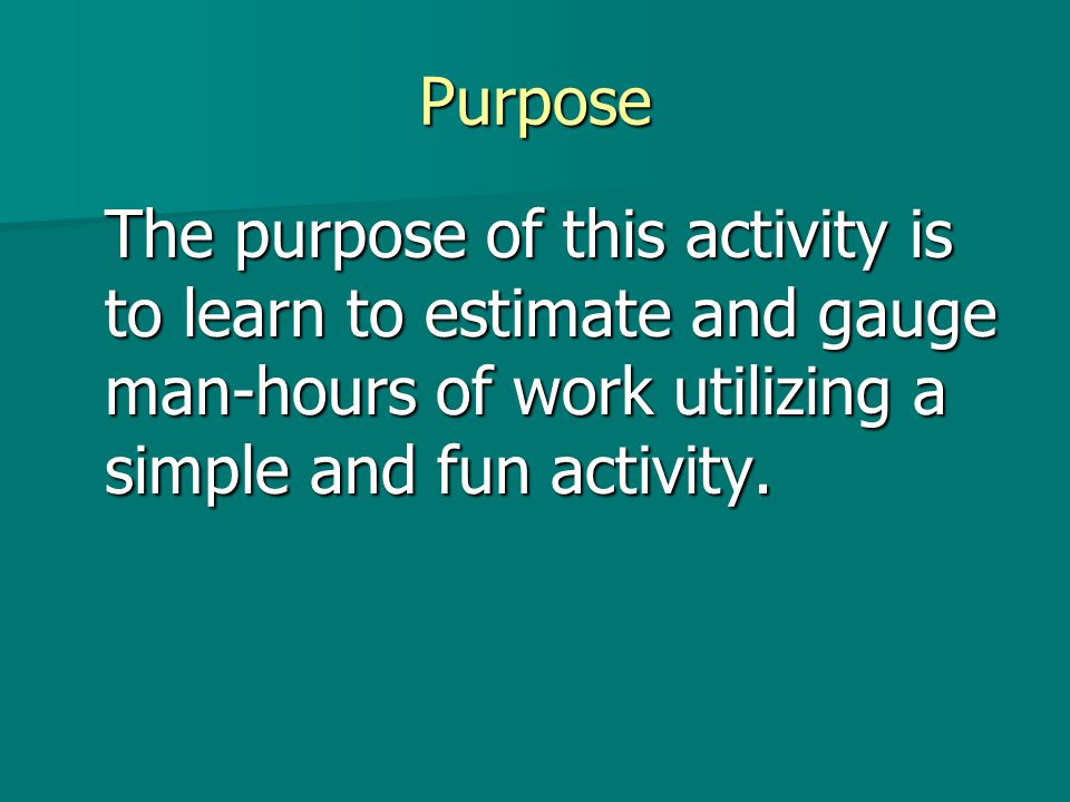 Purpose The purpose of this activity is to learn to estimate and gauge man-hours of work utilizing a simple and fun activity.