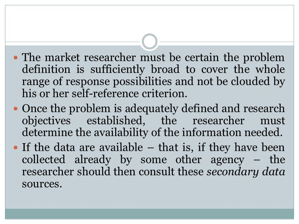 The market researcher must be certain the problem definition is sufficiently broad to cover the whole range of response possibilities and not be clouded by his or her self-reference criterion.