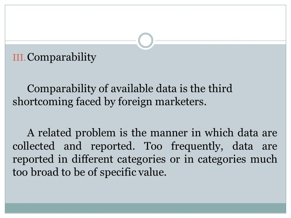 Comparability Comparability of available data is the third shortcoming faced by foreign marketers.