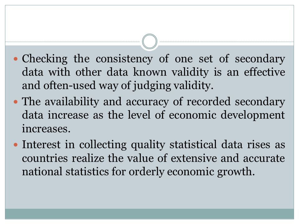 Checking the consistency of one set of secondary data with other data known validity is an effective and often-used way of judging validity.