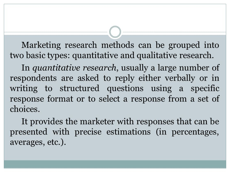 Marketing research methods can be grouped into two basic types: quantitative and qualitative research.