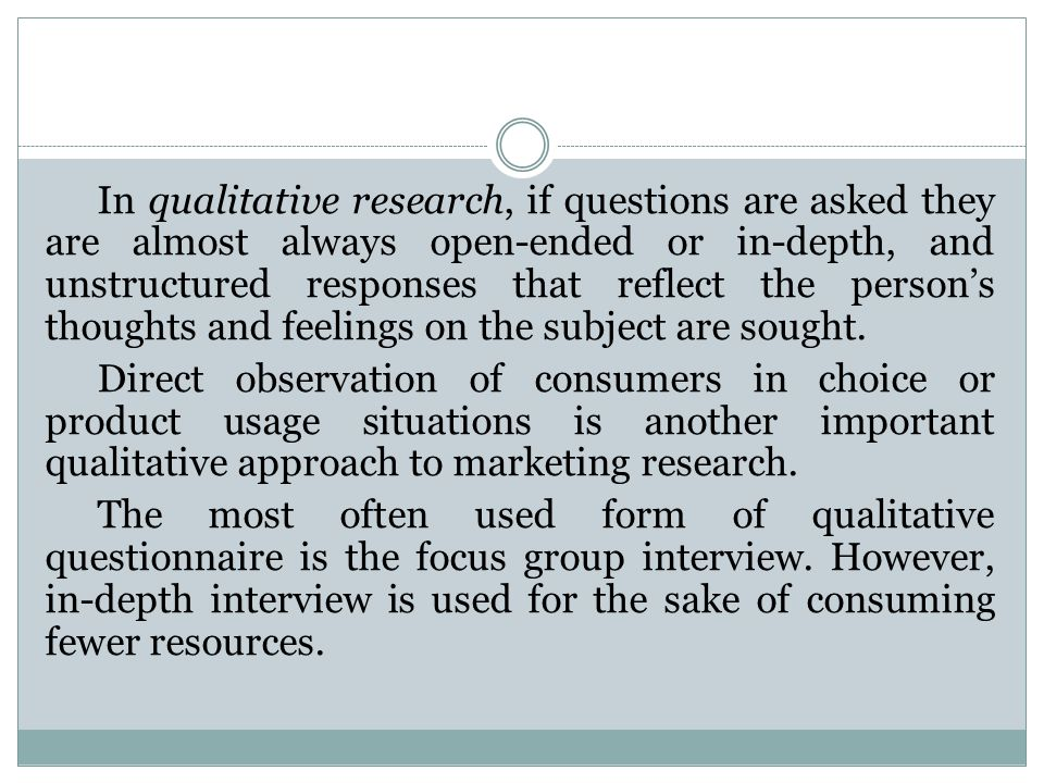 In qualitative research, if questions are asked they are almost always open-ended or in-depth, and unstructured responses that reflect the person's thoughts and feelings on the subject are sought.