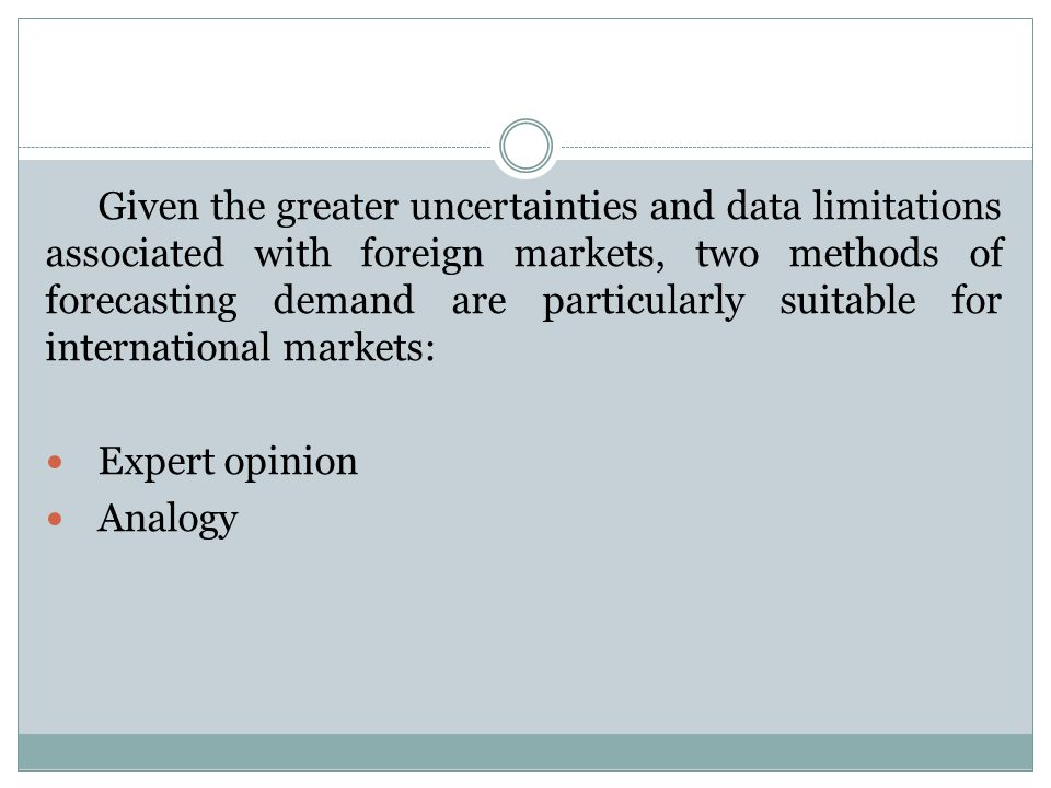 Given the greater uncertainties and data limitations associated with foreign markets, two methods of forecasting demand are particularly suitable for international markets: