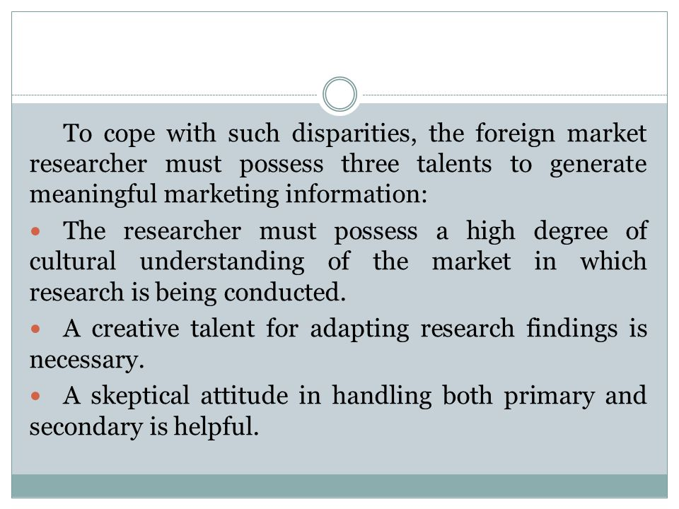 To cope with such disparities, the foreign market researcher must possess three talents to generate meaningful marketing information: