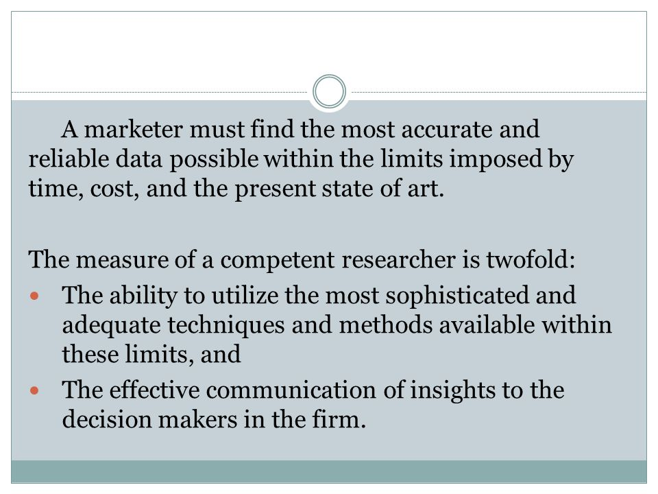 A marketer must find the most accurate and reliable data possible within the limits imposed by time, cost, and the present state of art.