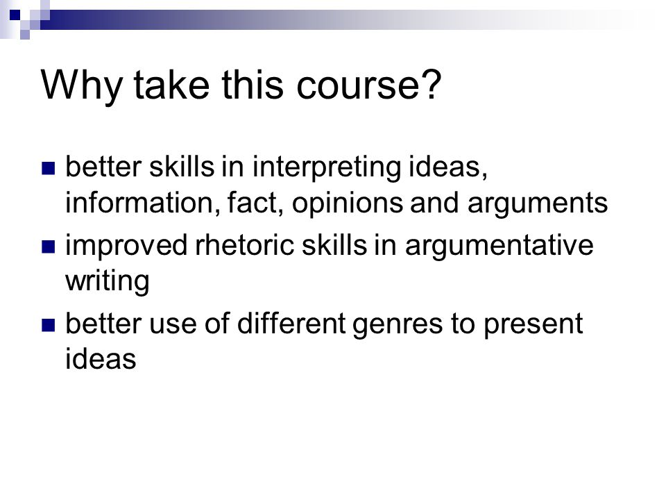 Why take this course better skills in interpreting ideas, information, fact, opinions and arguments.