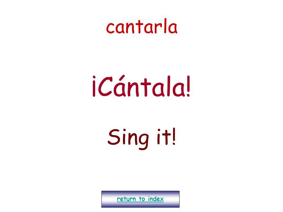 cantarla ¡Cántala! Sing it! return to index