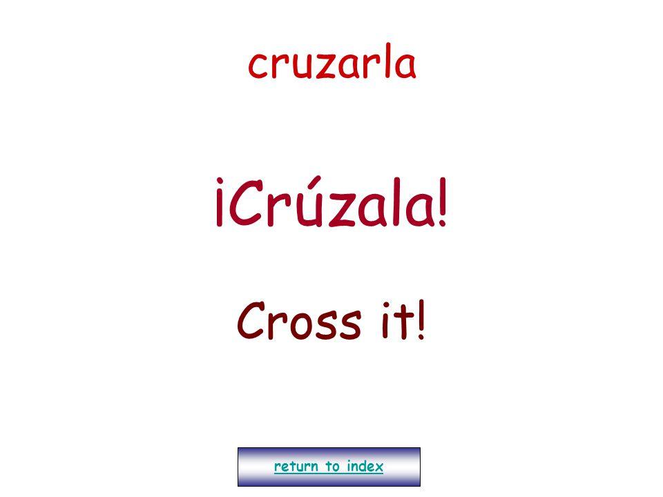 cruzarla ¡Crúzala! Cross it! return to index