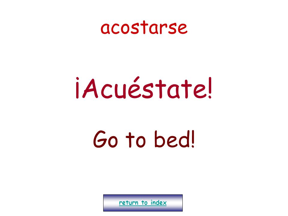acostarse ¡Acuéstate! Go to bed! return to index