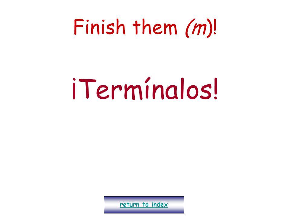 Finish them (m)! ¡Termínalos! return to index