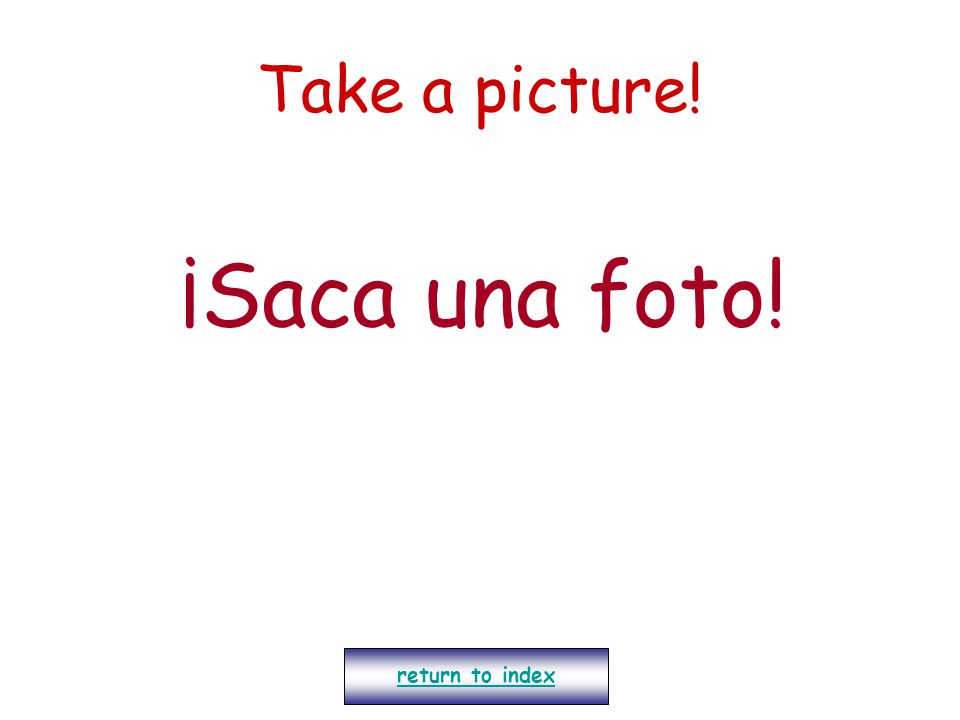 Take a picture! ¡Saca una foto! return to index