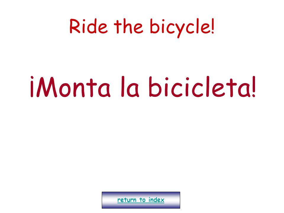 Ride the bicycle! ¡Monta la bicicleta! return to index
