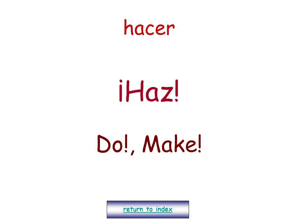 hacer ¡Haz! Do!, Make! return to index