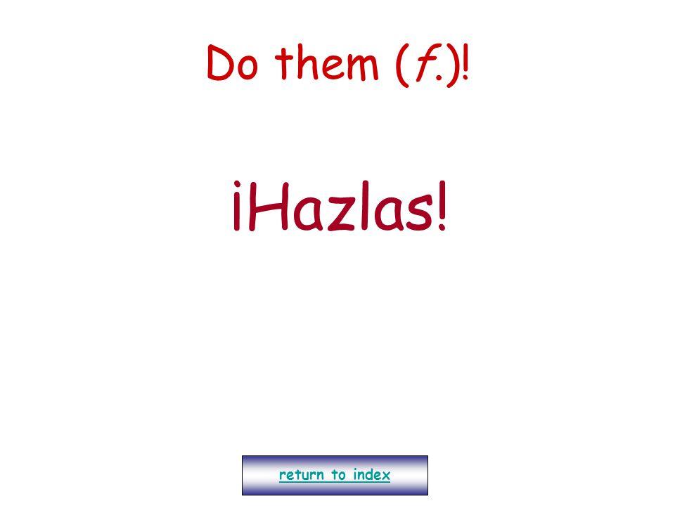 Do them (f.)! ¡Hazlas! return to index