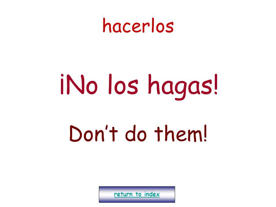 hacerlos ¡No los hagas! Don't do them! return to index