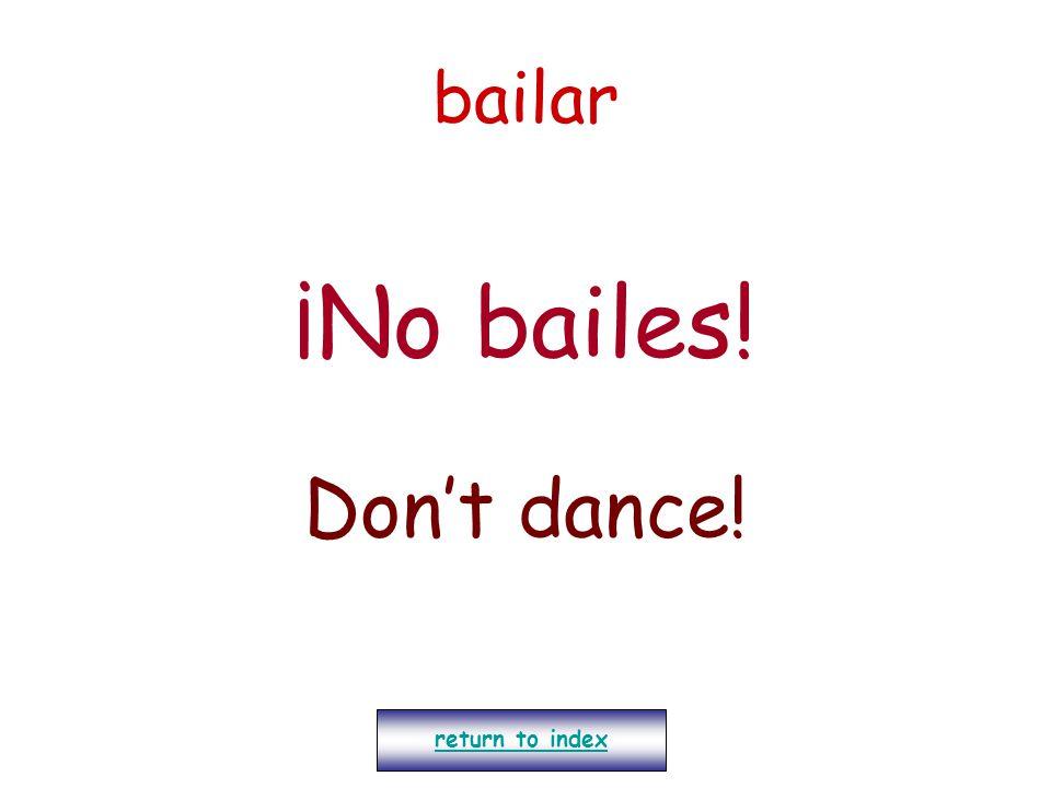 bailar ¡No bailes! Don't dance! return to index