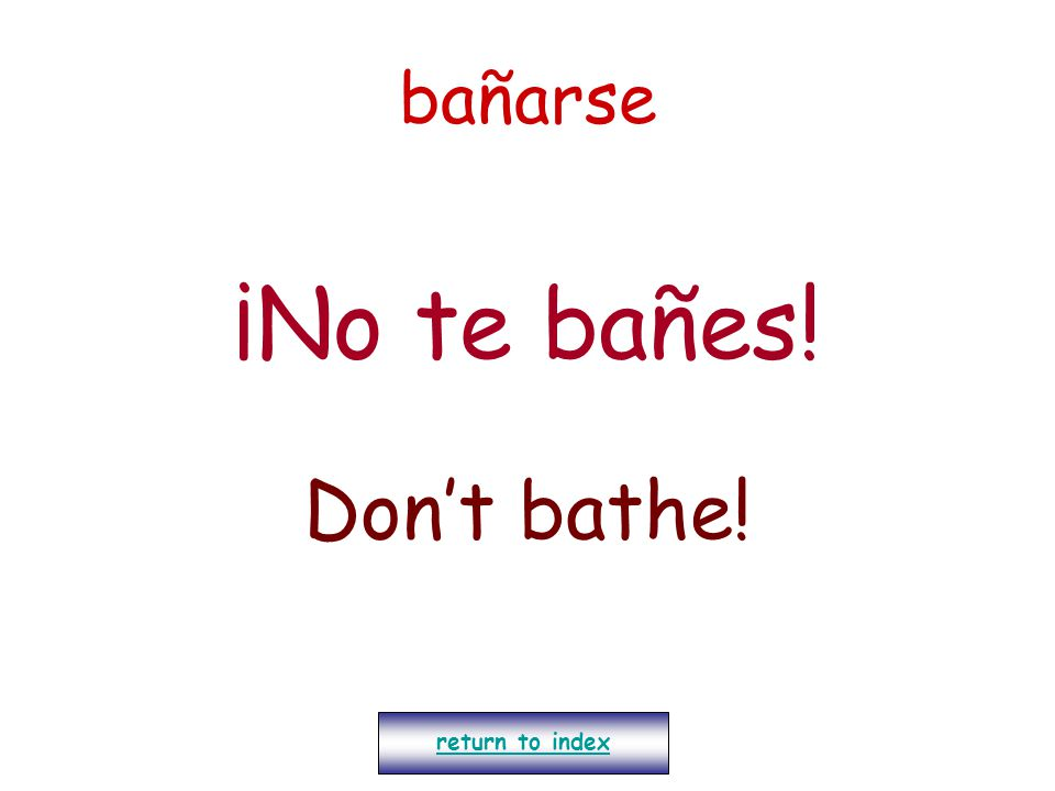 bañarse ¡No te bañes! Don't bathe! return to index