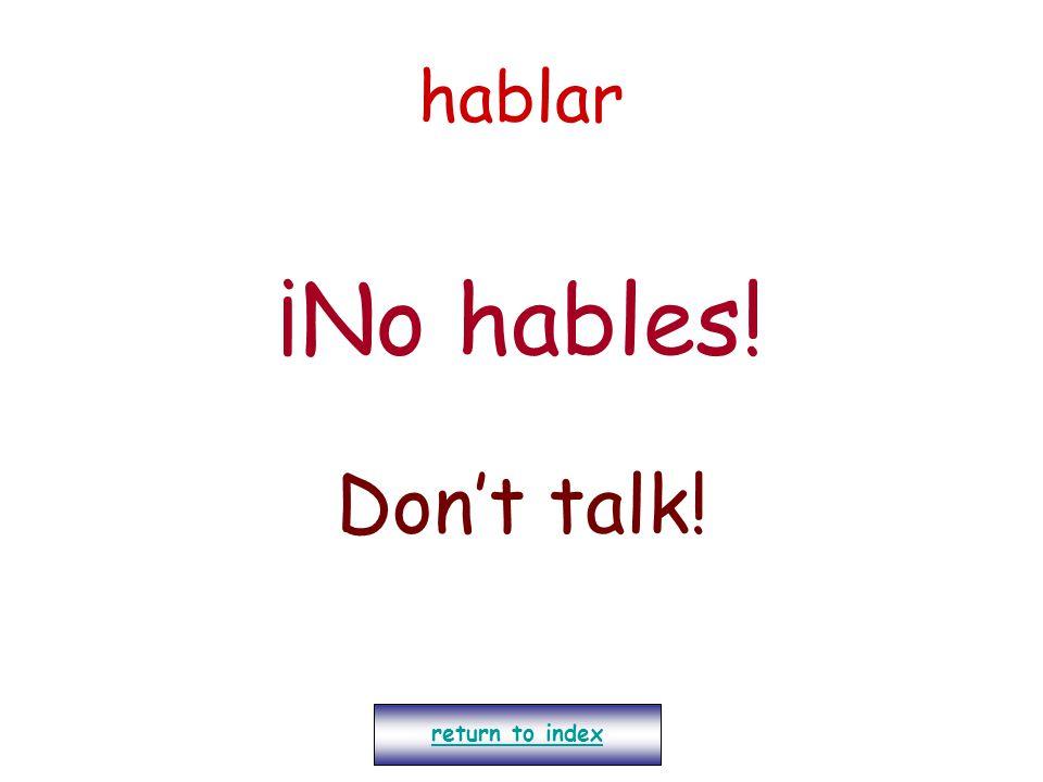hablar ¡No hables! Don't talk! return to index