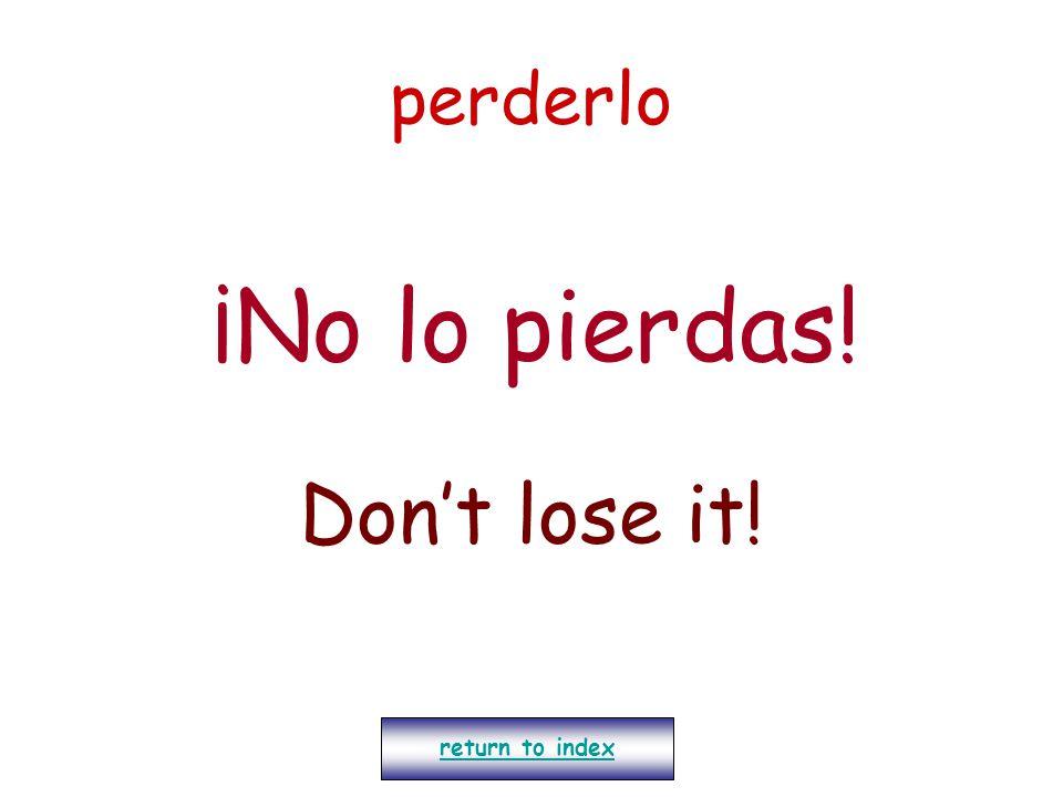 perderlo ¡No lo pierdas! Don't lose it! return to index