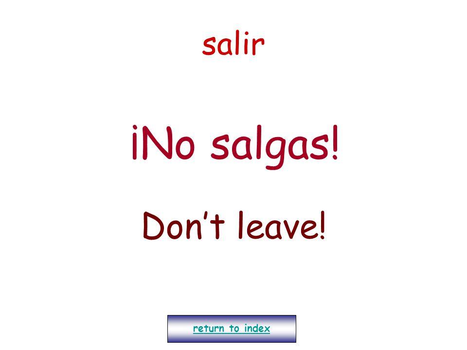 salir ¡No salgas! Don't leave! return to index