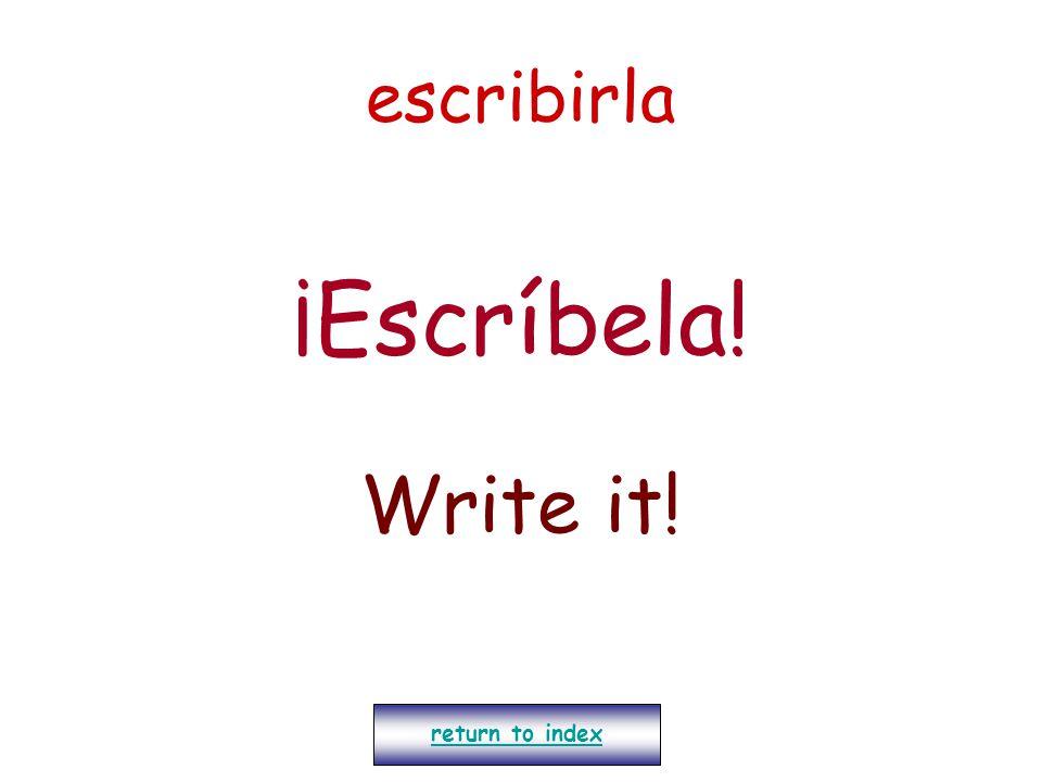 escribirla ¡Escríbela! Write it! return to index