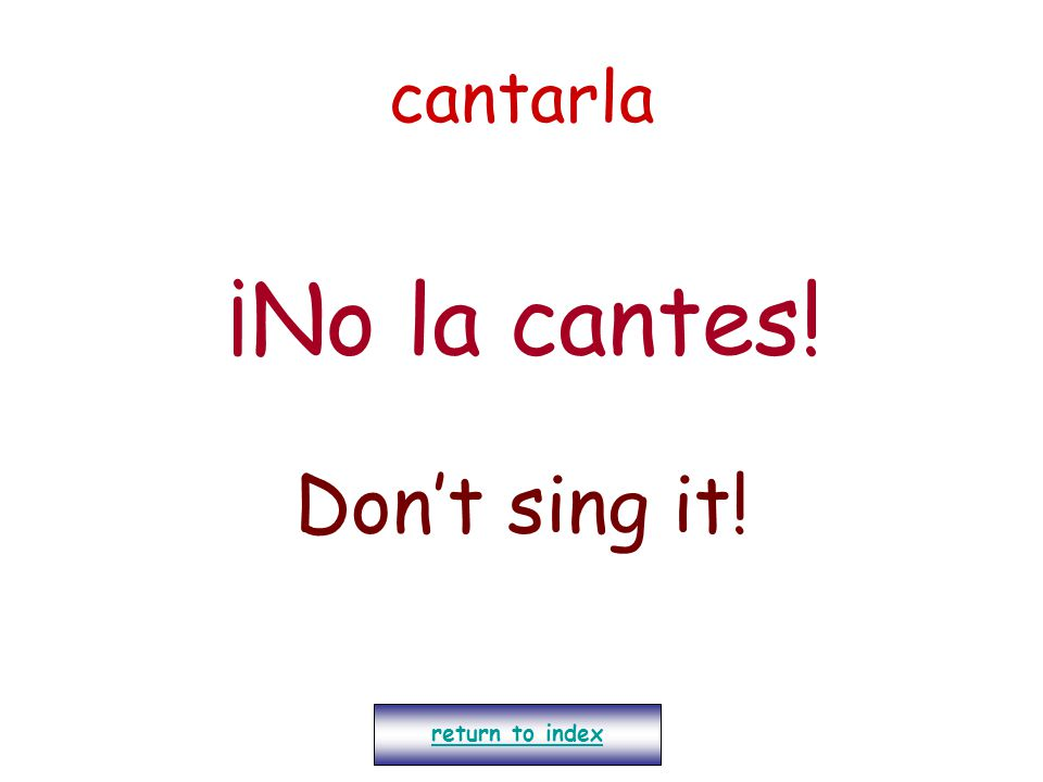 cantarla ¡No la cantes! Don't sing it! return to index