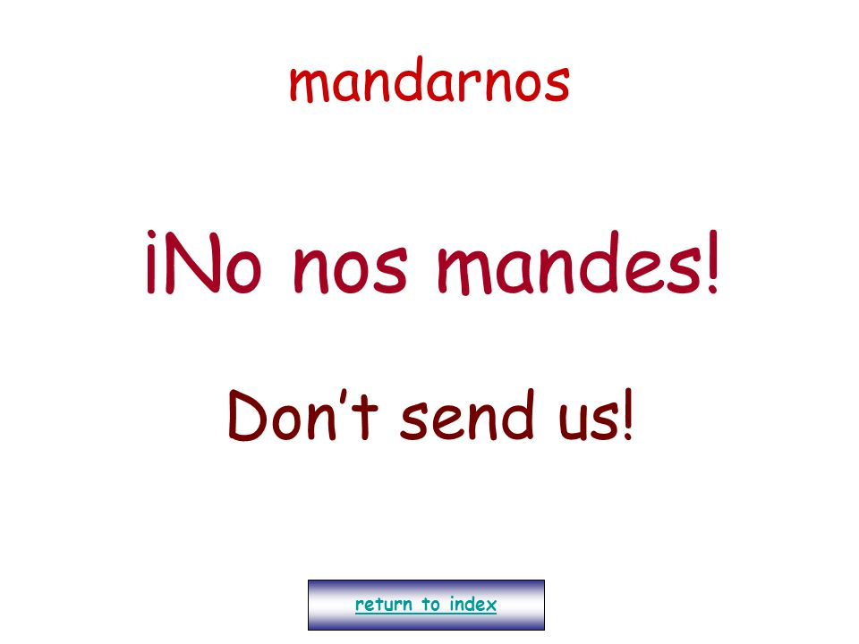 mandarnos ¡No nos mandes! Don't send us! return to index