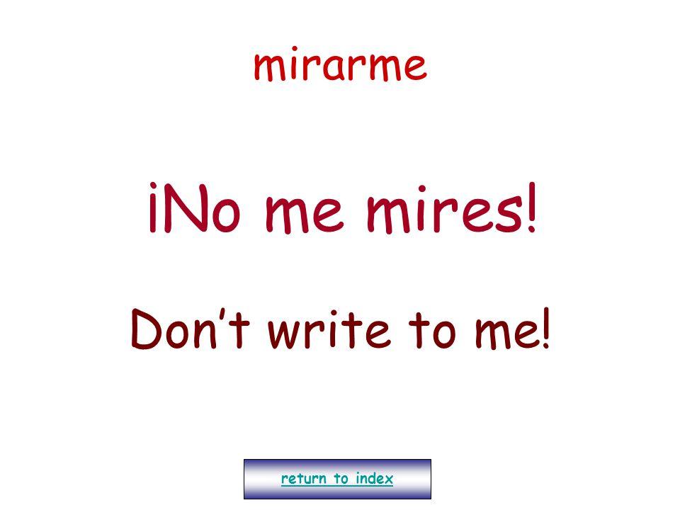 mirarme ¡No me mires! Don't write to me! return to index