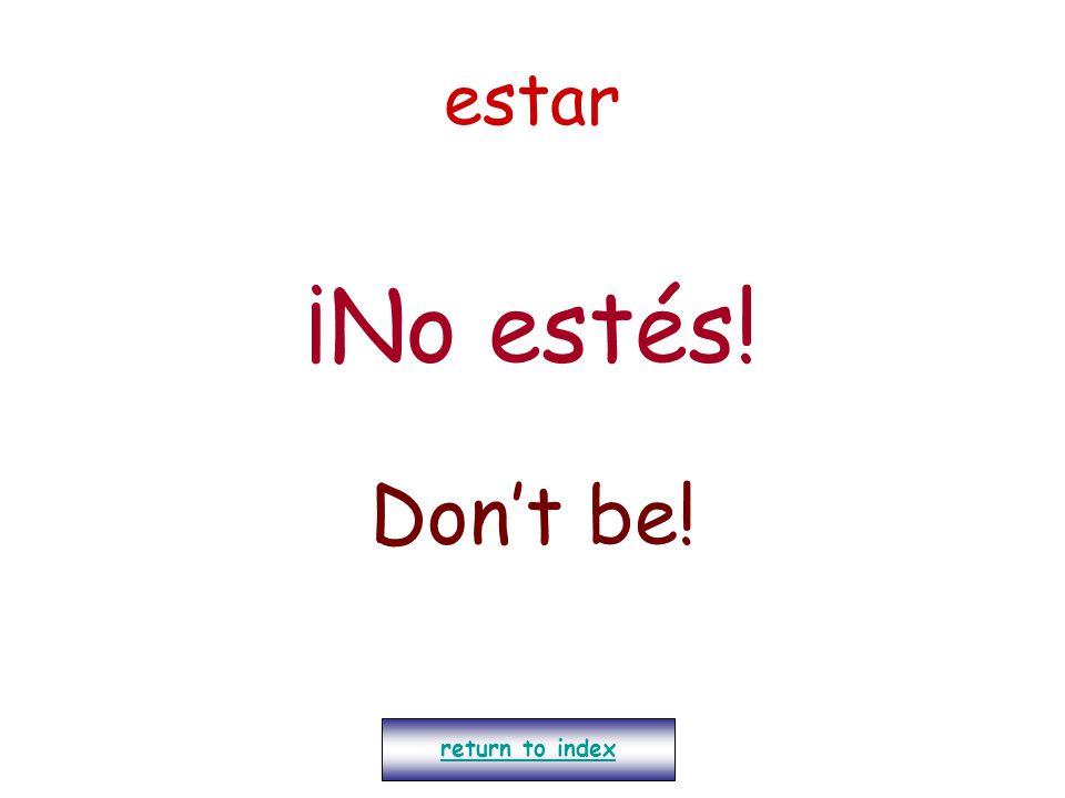 estar ¡No estés! Don't be! return to index