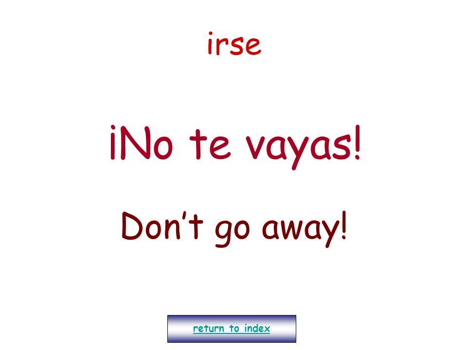 irse ¡No te vayas! Don't go away! return to index