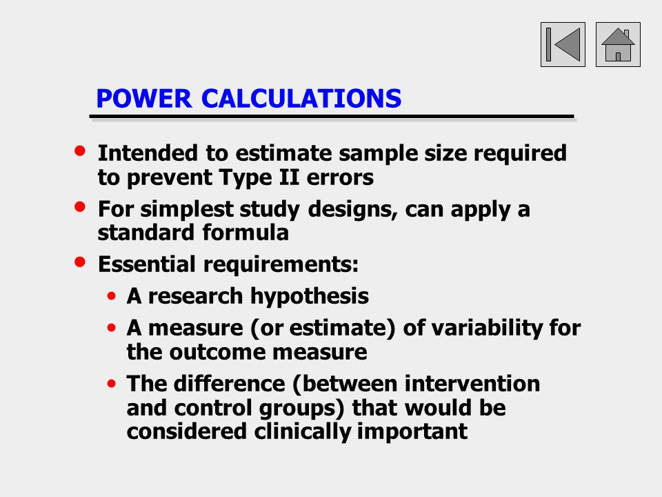 POWER CALCULATIONS Intended to estimate sample size required to prevent Type II errors. For simplest study designs, can apply a standard formula.