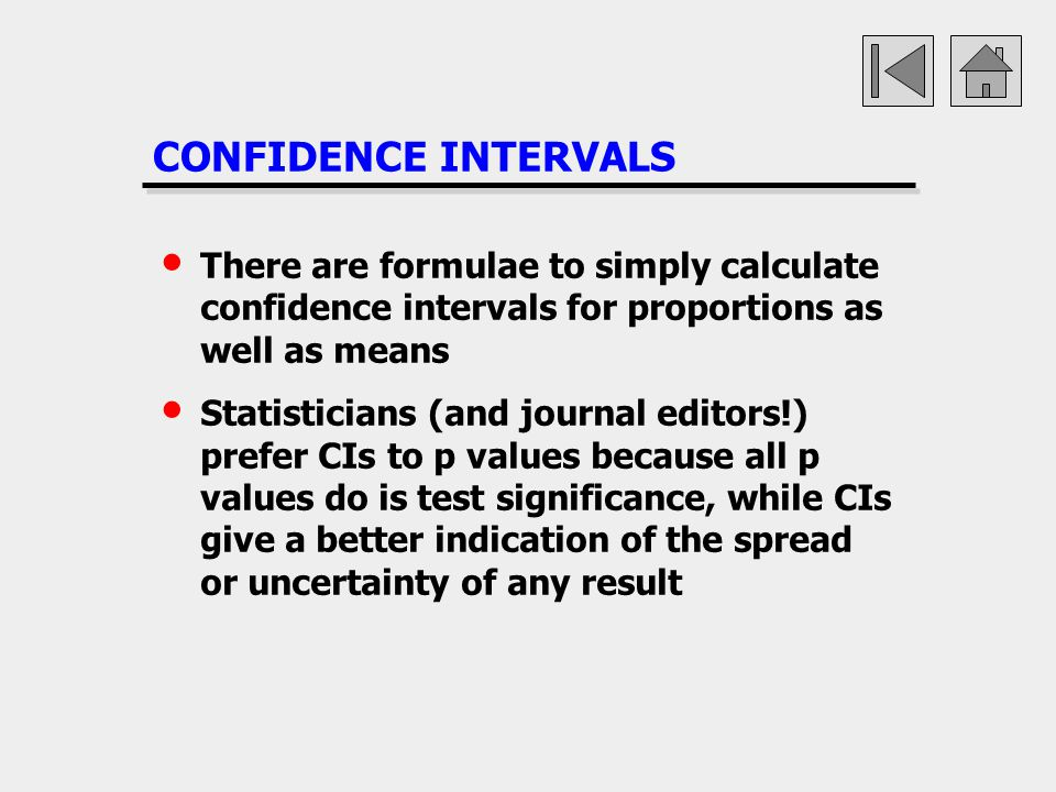 CONFIDENCE INTERVALS There are formulae to simply calculate confidence intervals for proportions as well as means.