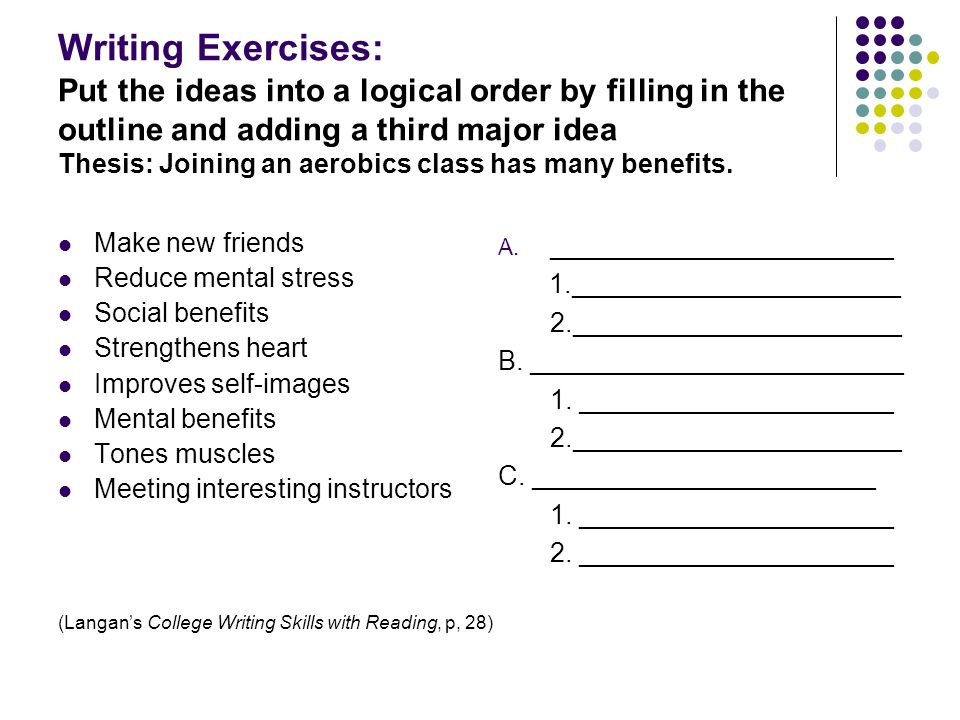 Writing Exercises: Put the ideas into a logical order by filling in the outline and adding a third major idea Thesis: Joining an aerobics class has many benefits.