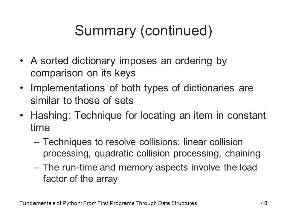 Summary (continued) A sorted dictionary imposes an ordering by comparison on its keys.