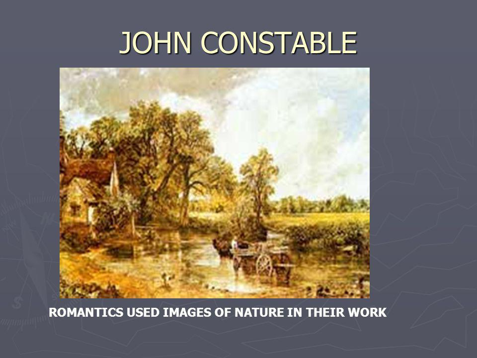 JOHN CONSTABLE ROMANTICS USED IMAGES OF NATURE IN THEIR WORK