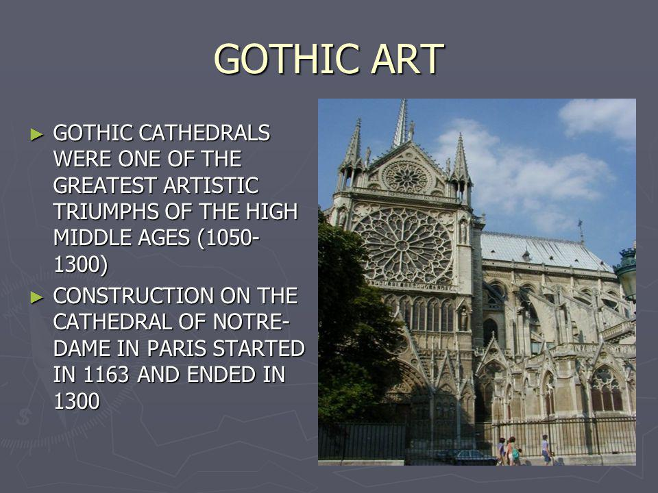 GOTHIC ART GOTHIC CATHEDRALS WERE ONE OF THE GREATEST ARTISTIC TRIUMPHS OF THE HIGH MIDDLE AGES (1050-1300)