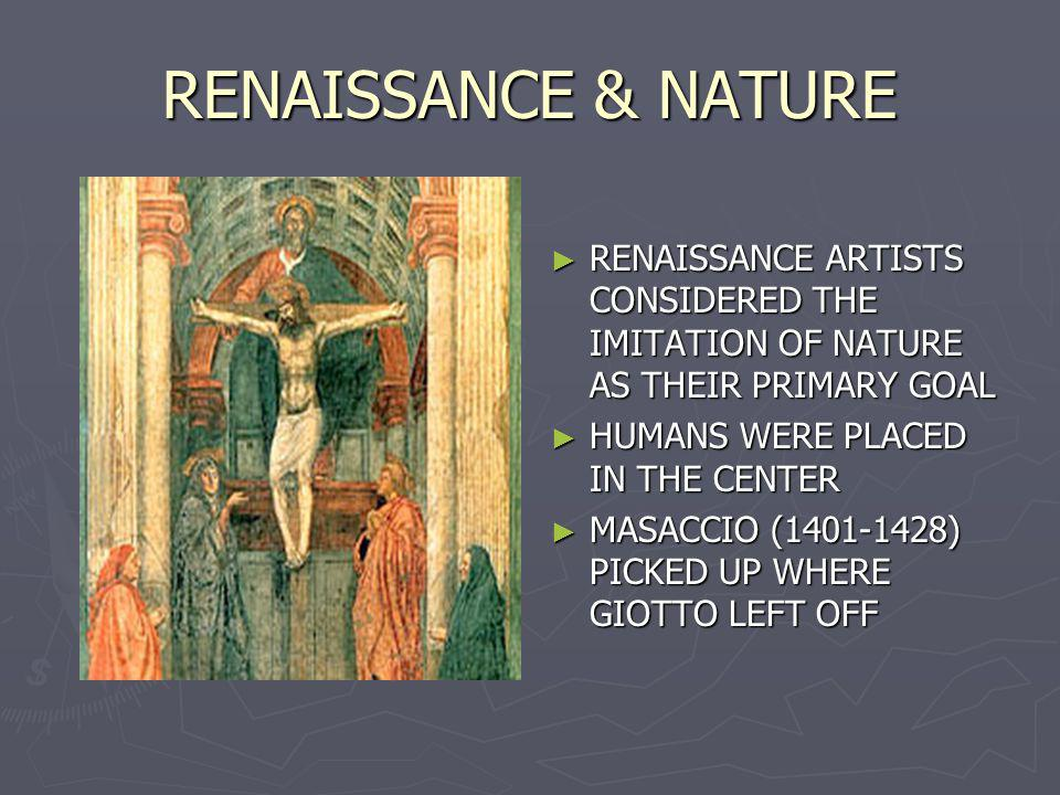 RENAISSANCE & NATURE RENAISSANCE ARTISTS CONSIDERED THE IMITATION OF NATURE AS THEIR PRIMARY GOAL. HUMANS WERE PLACED IN THE CENTER.