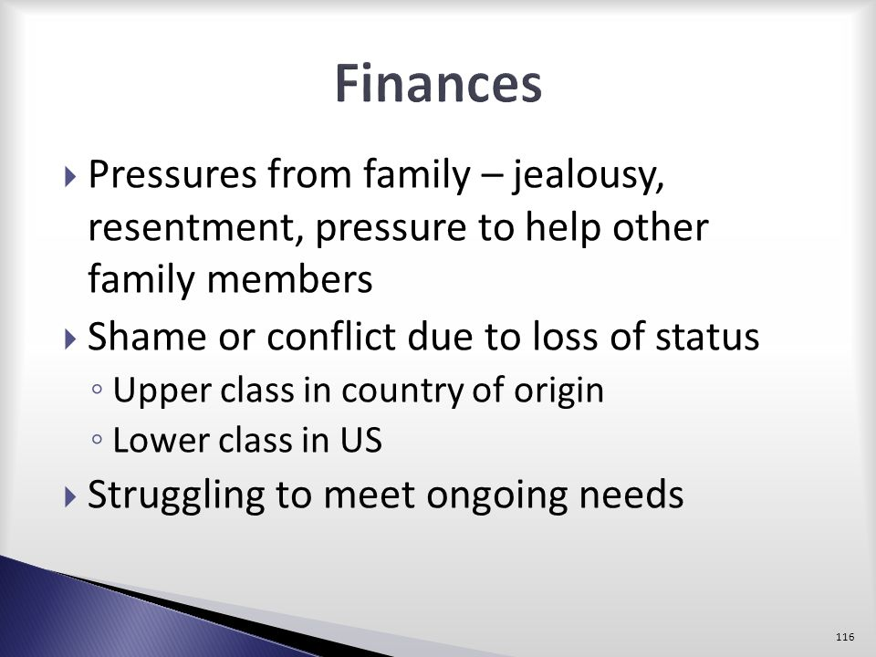 Finances Pressures from family – jealousy, resentment, pressure to help other family members. Shame or conflict due to loss of status.