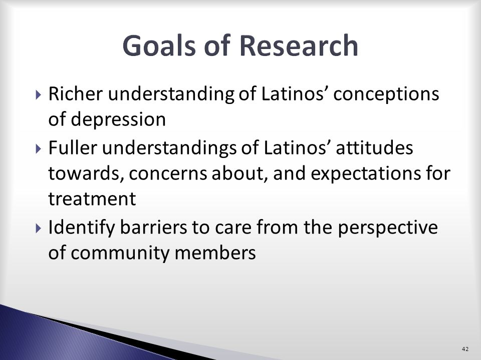 Goals of Research Richer understanding of Latinos' conceptions of depression.