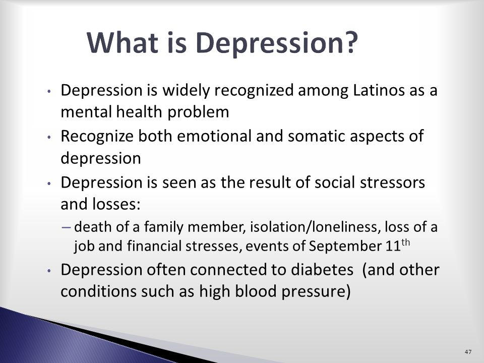 What is Depression Depression is widely recognized among Latinos as a mental health problem.
