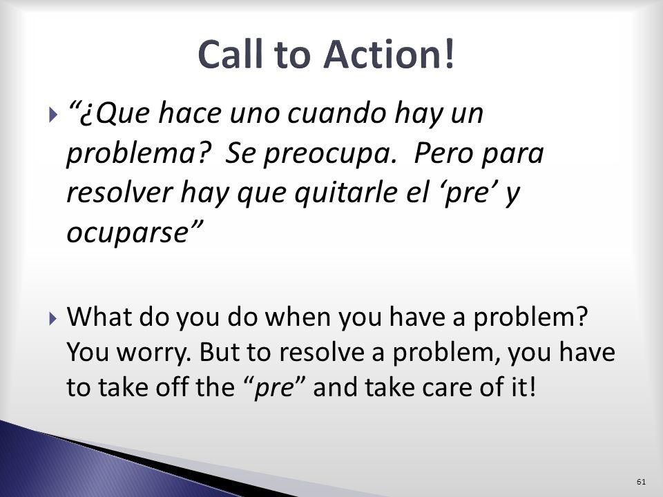 Call to Action! ¿Que hace uno cuando hay un problema Se preocupa. Pero para resolver hay que quitarle el 'pre' y ocuparse