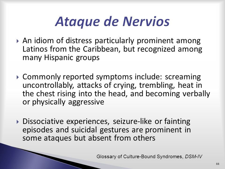 Ataque de Nervios An idiom of distress particularly prominent among Latinos from the Caribbean, but recognized among many Hispanic groups.
